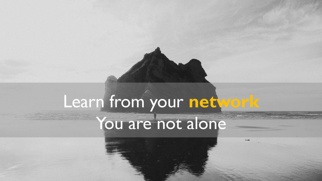 Learn from your network You are not alone