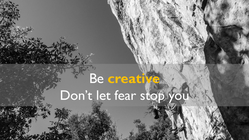 Be creative Don't let fear stop you