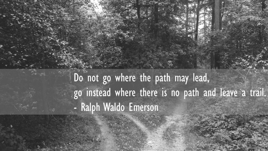 Do not go where the path may lead, go instead w...