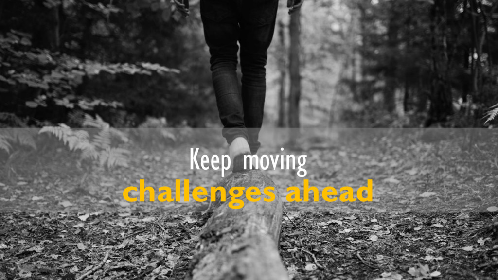 Keep moving challenges ahead