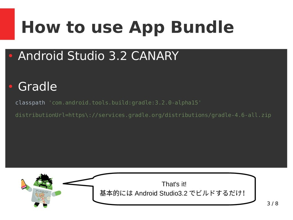3 / 8 How to use App Bundle ● Android Studio 3....