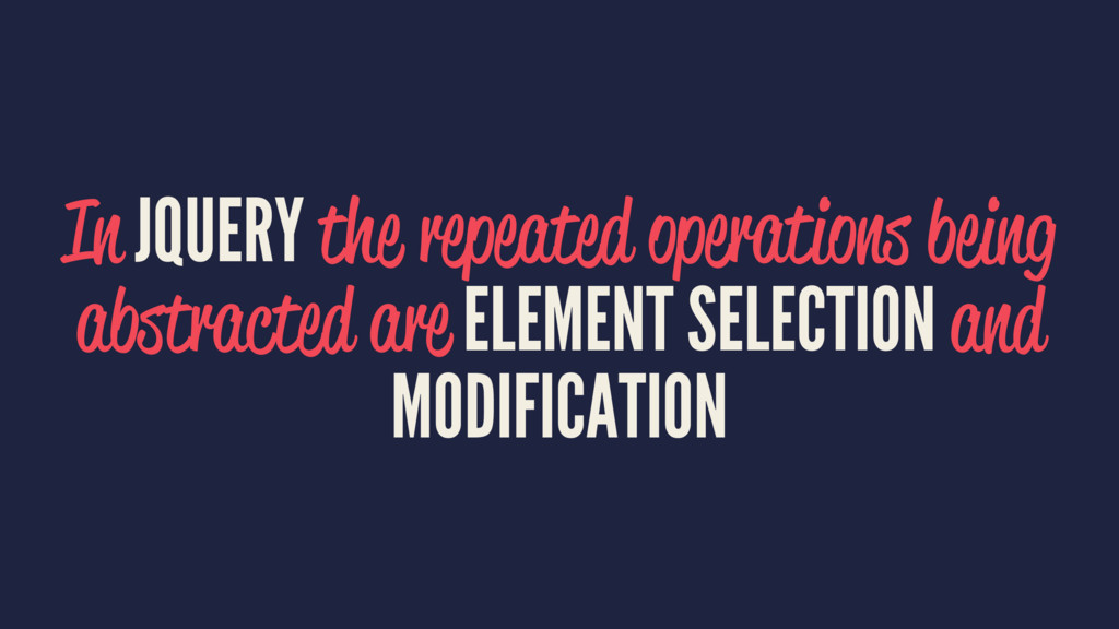 In JQUERY the repeated operations being abstrac...