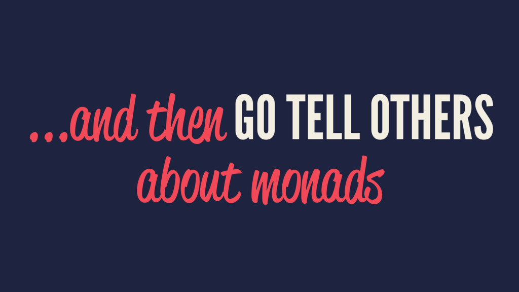 ...and then GO TELL OTHERS about monads