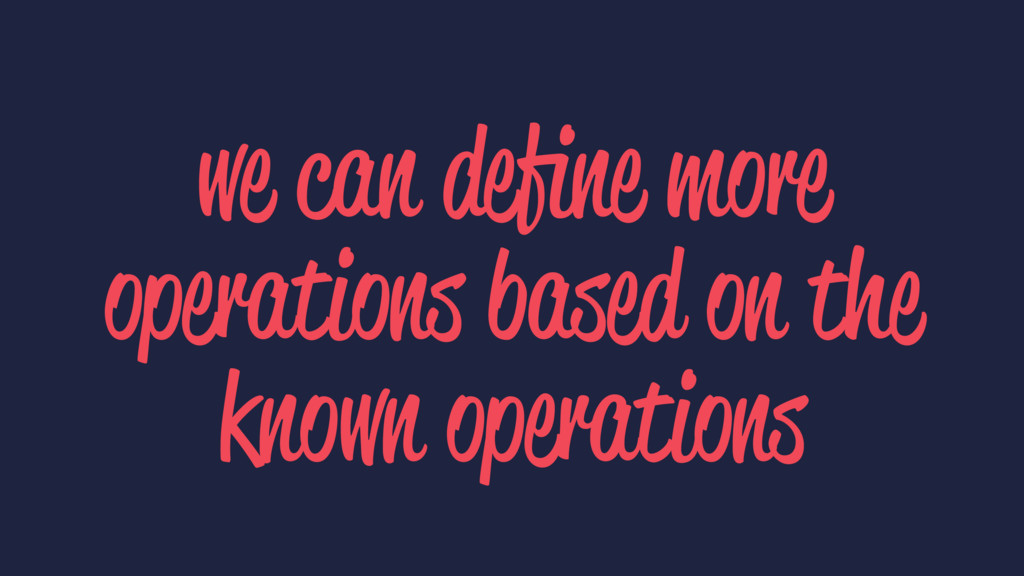 we can define more operations based on the known...