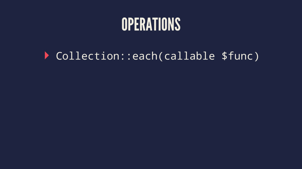 OPERATIONS ▸ Collection::each(callable $func)