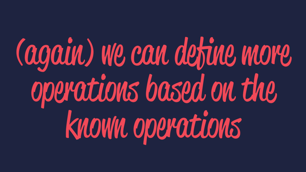 (again) we can define more operations based on t...