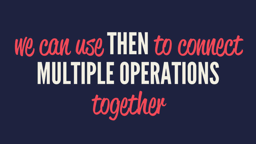 we can use THEN to connect MULTIPLE OPERATIONS ...