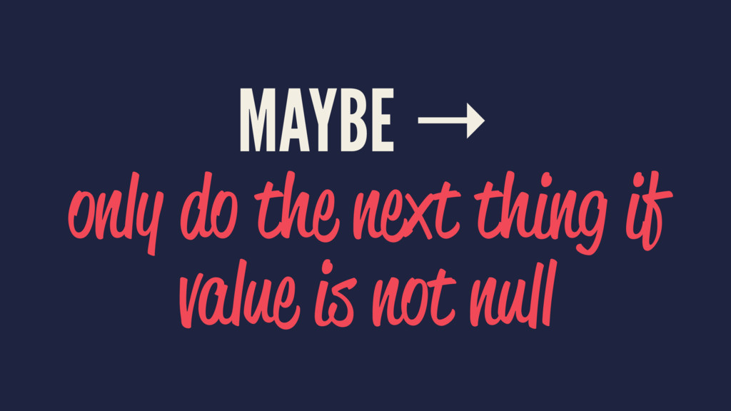 MAYBE → only do the next thing if value is not ...