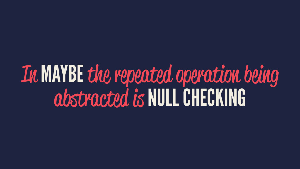 In MAYBE the repeated operation being abstracte...