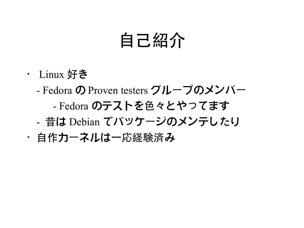 自己紹介 ・ Linux 好き - Fedora の Proven testers グループの...