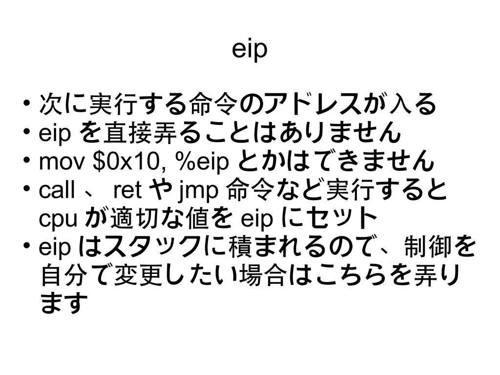 eip • 次に実行する命令のアドレスが入る • eip を直接弄ることはありません • mo...