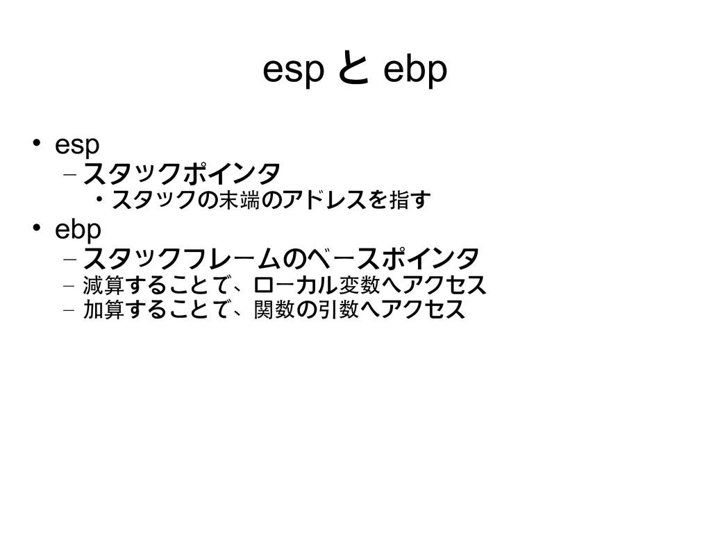 esp と ebp • esp – スタックポインタ • スタックの末端のアドレスを指す • ...
