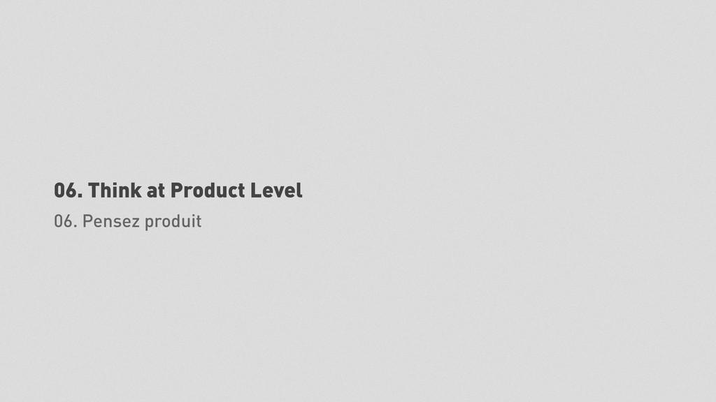 06. Think at Product Level 06. Pensez produit