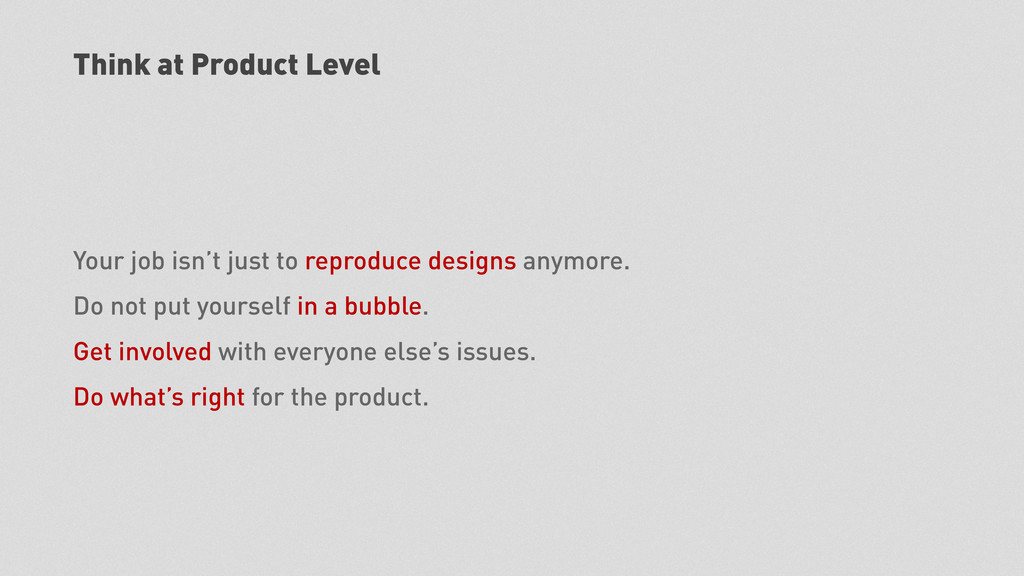 Think at Product Level Your job isn't just to r...