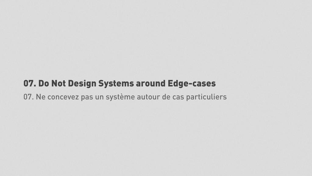 07. Do Not Design Systems around Edge-cases 07....
