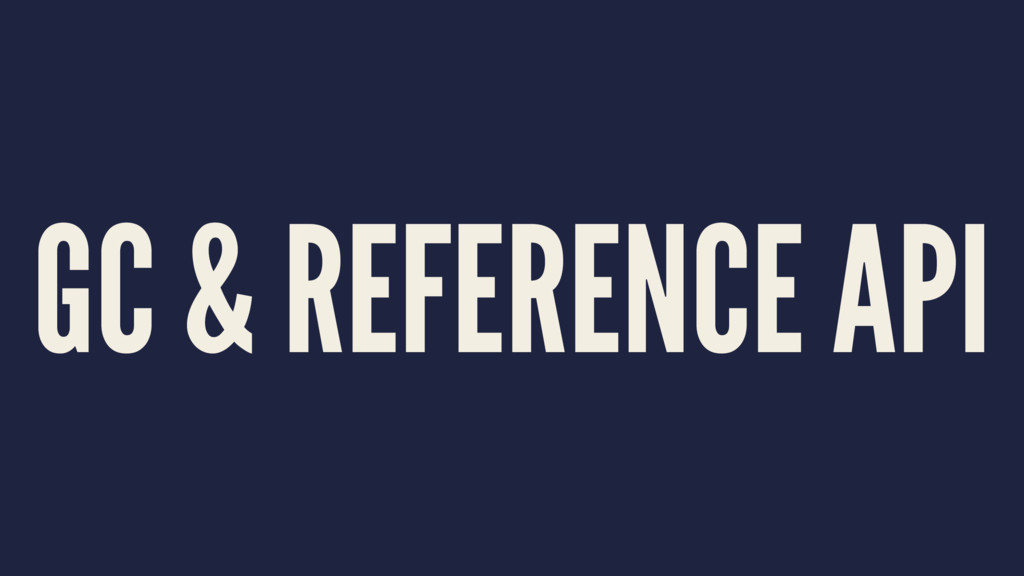 GC & REFERENCE API