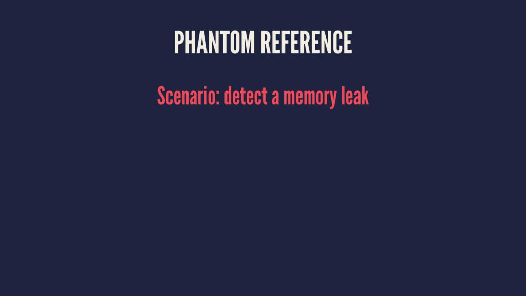 PHANTOM REFERENCE Scenario: detect a memory leak