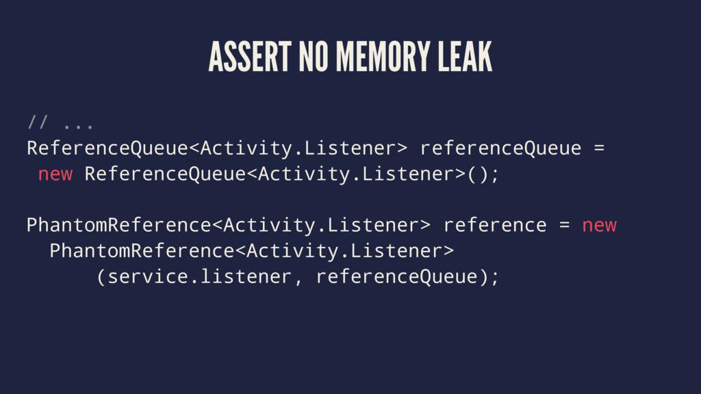 ASSERT NO MEMORY LEAK // ... ReferenceQueue<Act...
