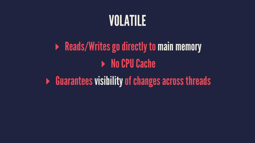 VOLATILE ▸ Reads/Writes go directly to main mem...