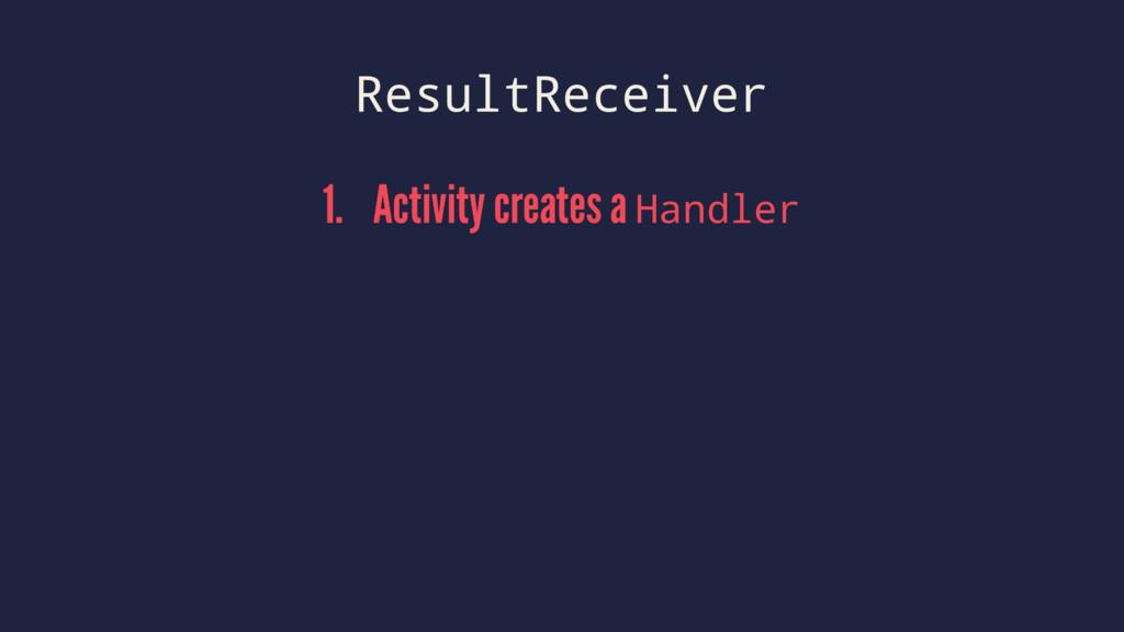 ResultReceiver 1. Activity creates a Handler