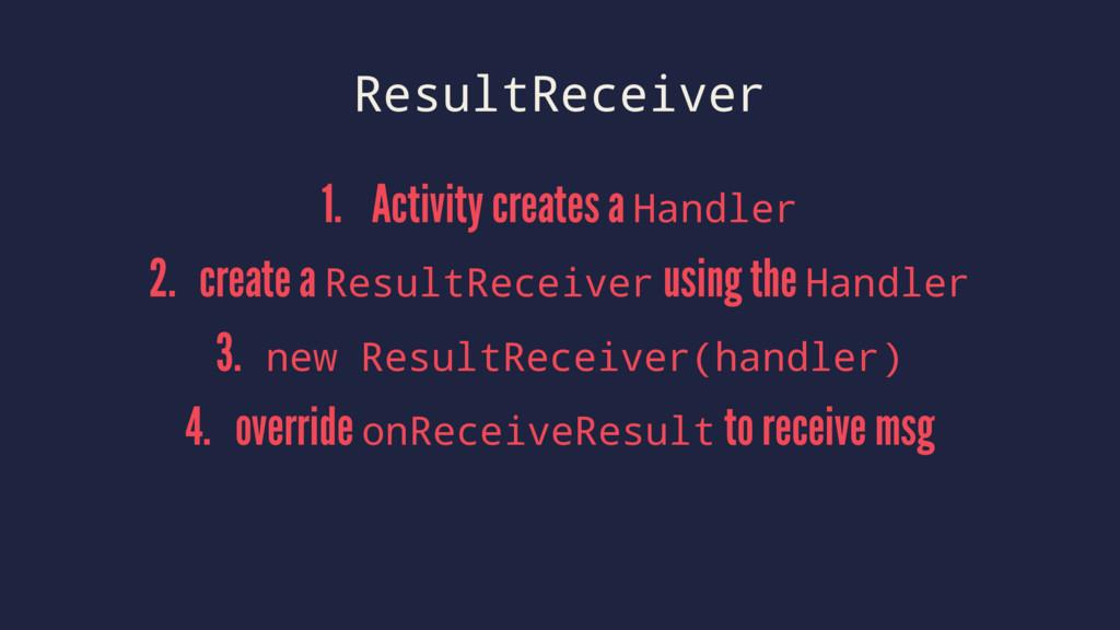 ResultReceiver 1. Activity creates a Handler 2....
