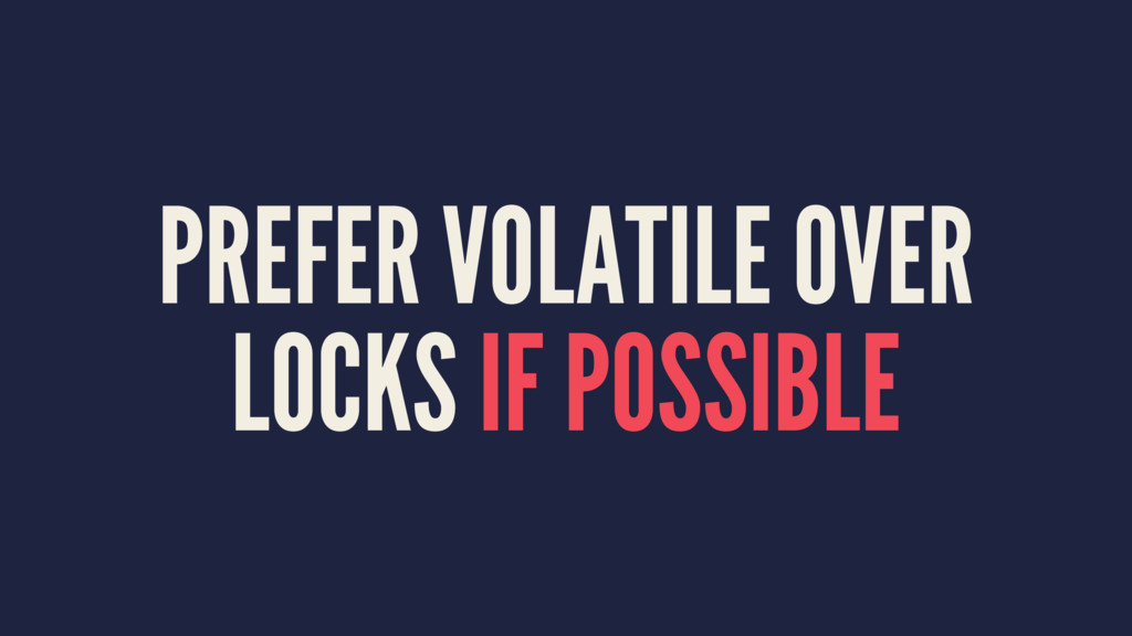 PREFER VOLATILE OVER LOCKS IF POSSIBLE