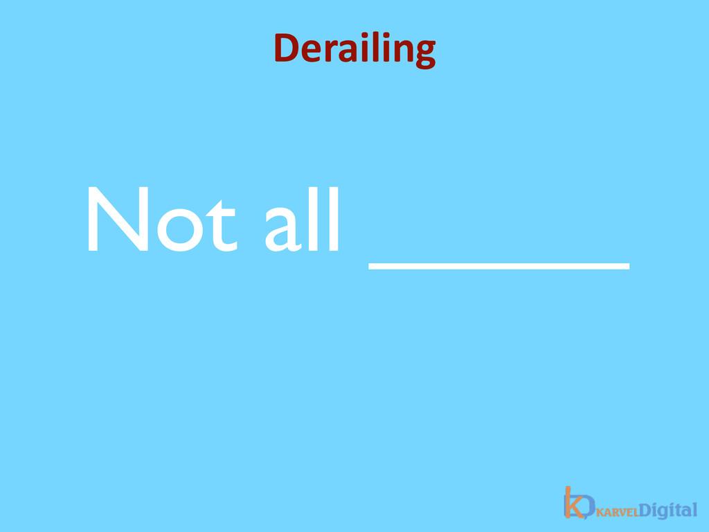 Derailing Not all _____