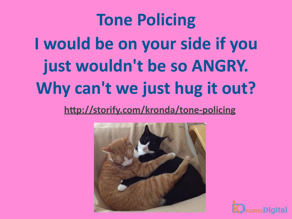 Tone Policing I would be on your...