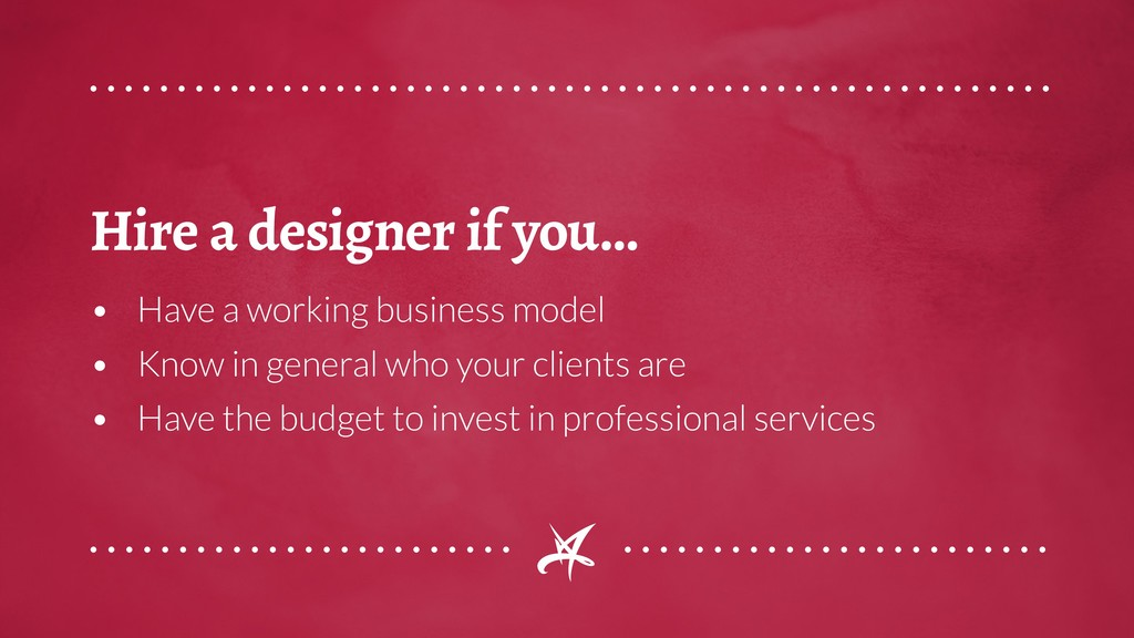 Hire a designer if you... • Have a working busi...