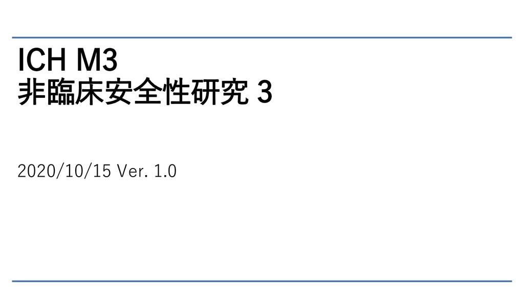 ICH M3 非臨床安全性研究 3 2020/10/15 Ver. 1.0