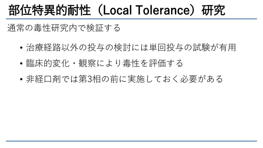 部位特異的耐性(Local Tolerance)研究 通常の毒性研究内で検証する • 治療経路...