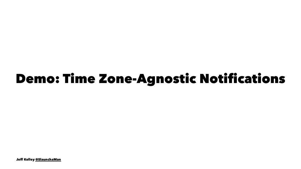 Demo: Time Zone-Agnostic Notifications Jeff Kell...