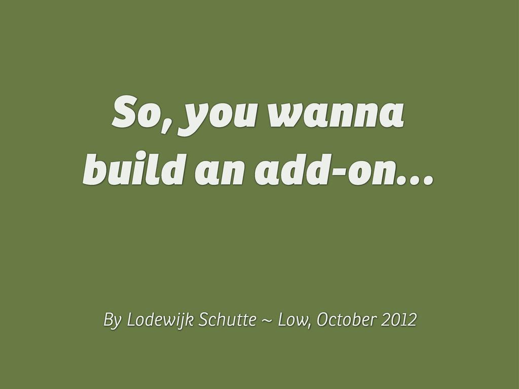 So, you wanna build an add-on… By Lodewijk Schu...