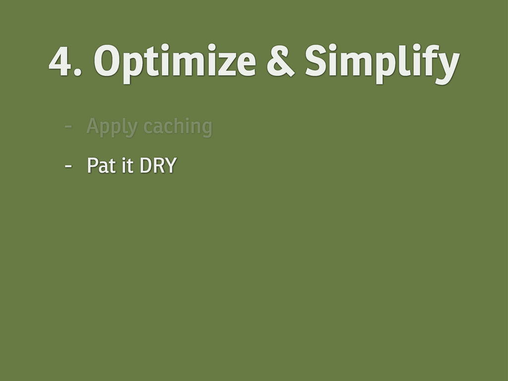 4. Optimize & Simplify - Apply caching - Pat it...