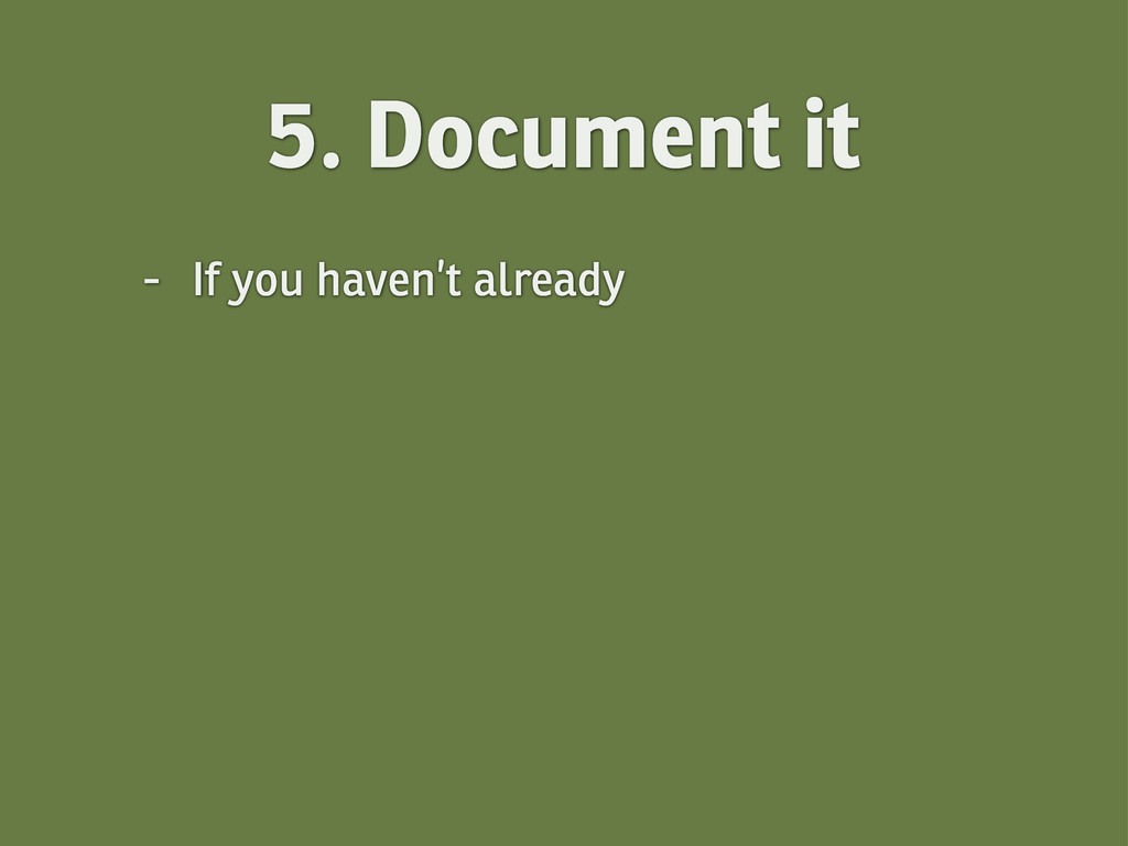 5. Document it - If you haven't already