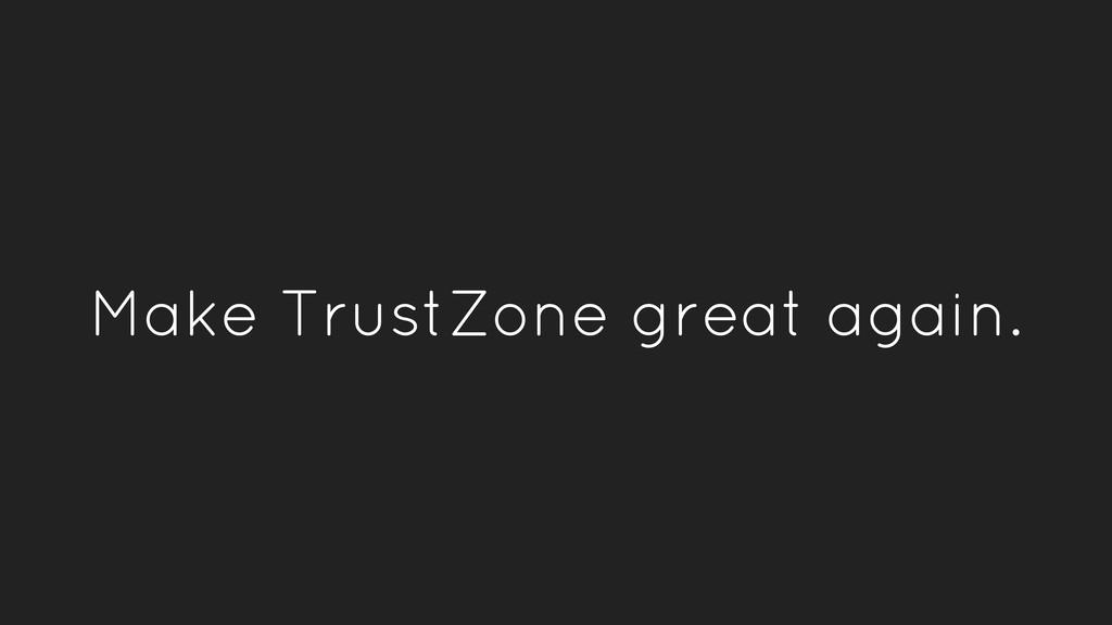 Make TrustZone great again.