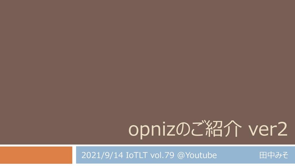 opnizのご紹介 ver2 田中みそ 2021/9/14 IoTLT vol.79 @You...