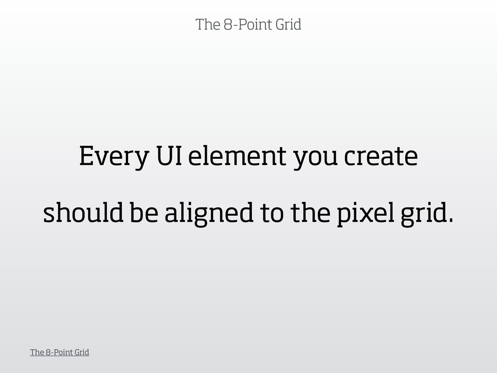 The 8-Point Grid The 8-Point Grid Every UI elem...