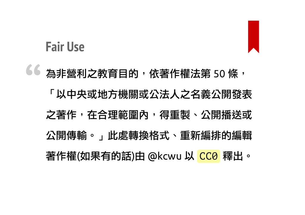 Fair Use 為非營利之教育目的,依著作權法第 50 條, 「以中央或地方機關或公法人之名...