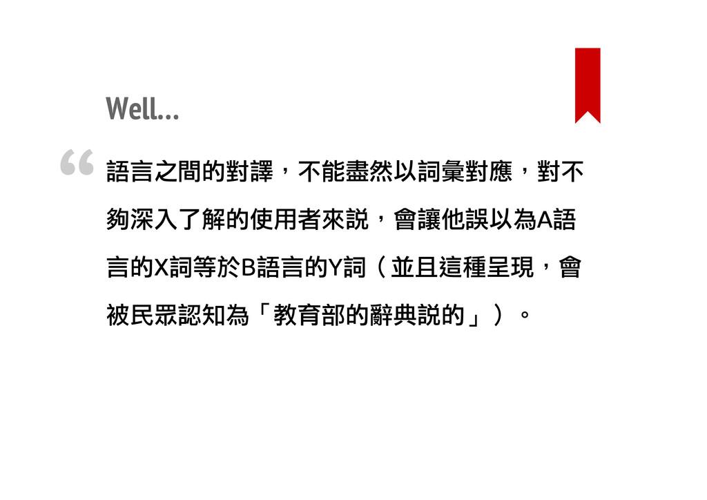 Well… 語言之間的對譯,不能盡然以詞彙對應,對不 夠深入了解的使用者來說,會讓他誤以為A語...