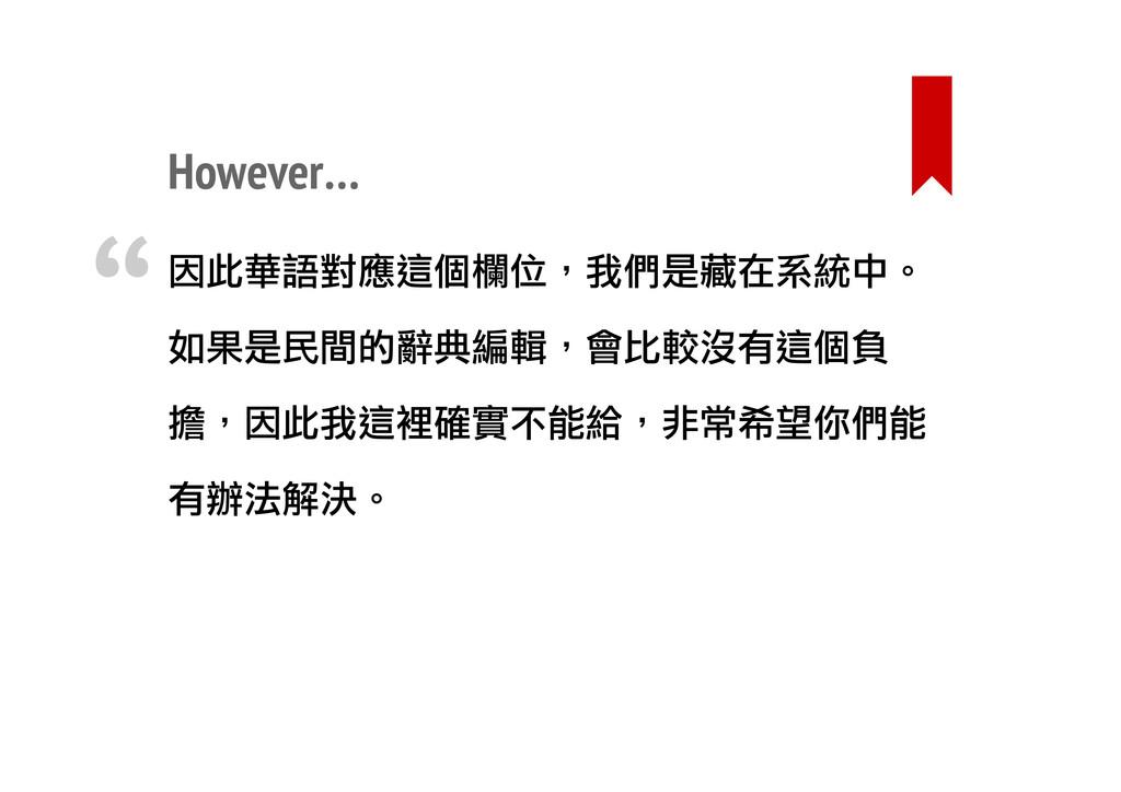 However… 因此華語對應這個欄位,我們是藏在系統中。 如果是民間的辭典編輯,會比較沒有這...