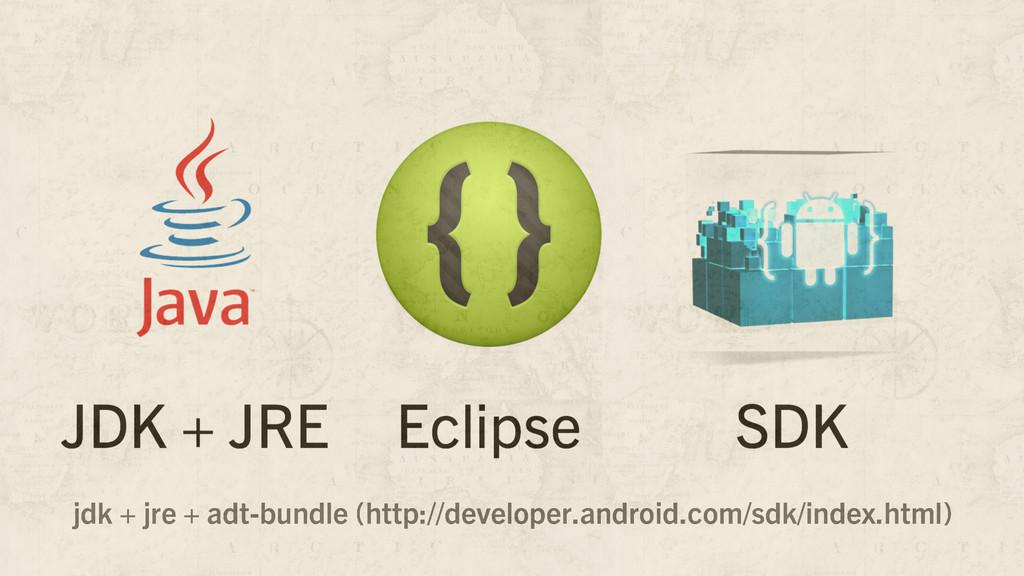 jdk + jre + adt-bundle (http://developer.androi...