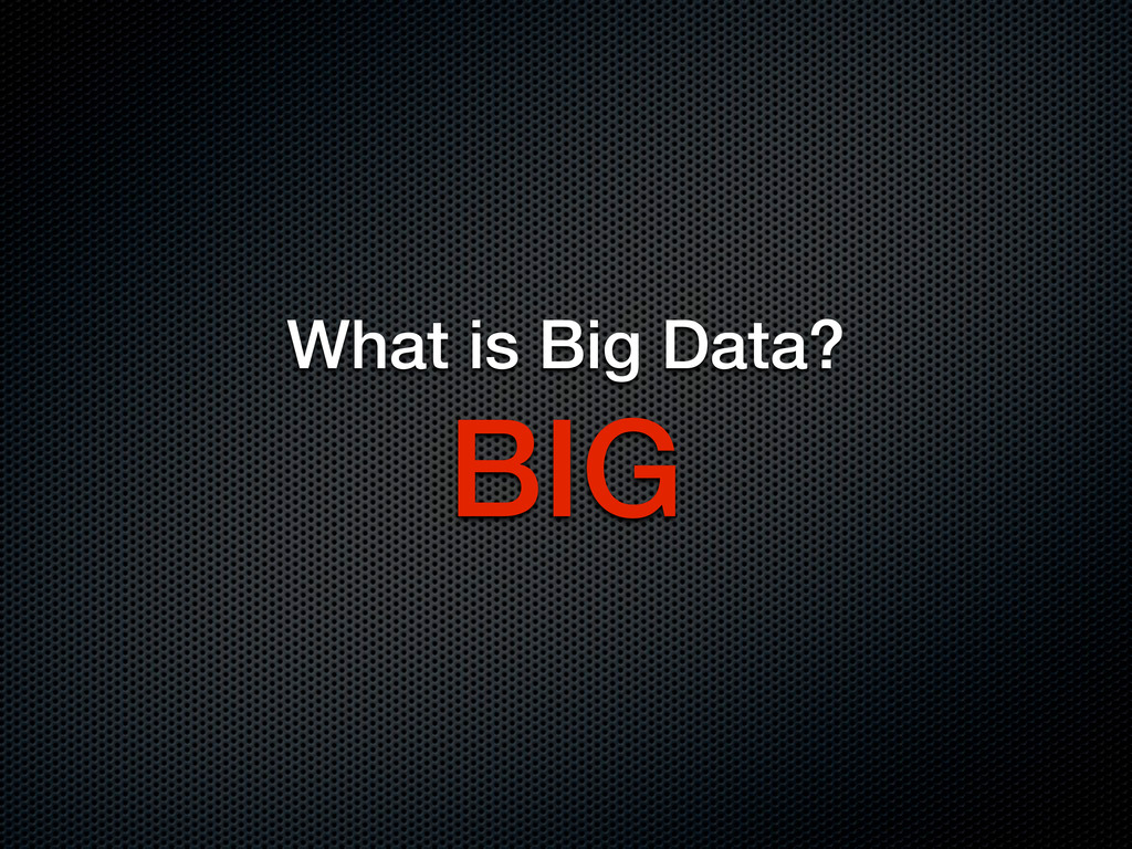 What is Big Data? BIG
