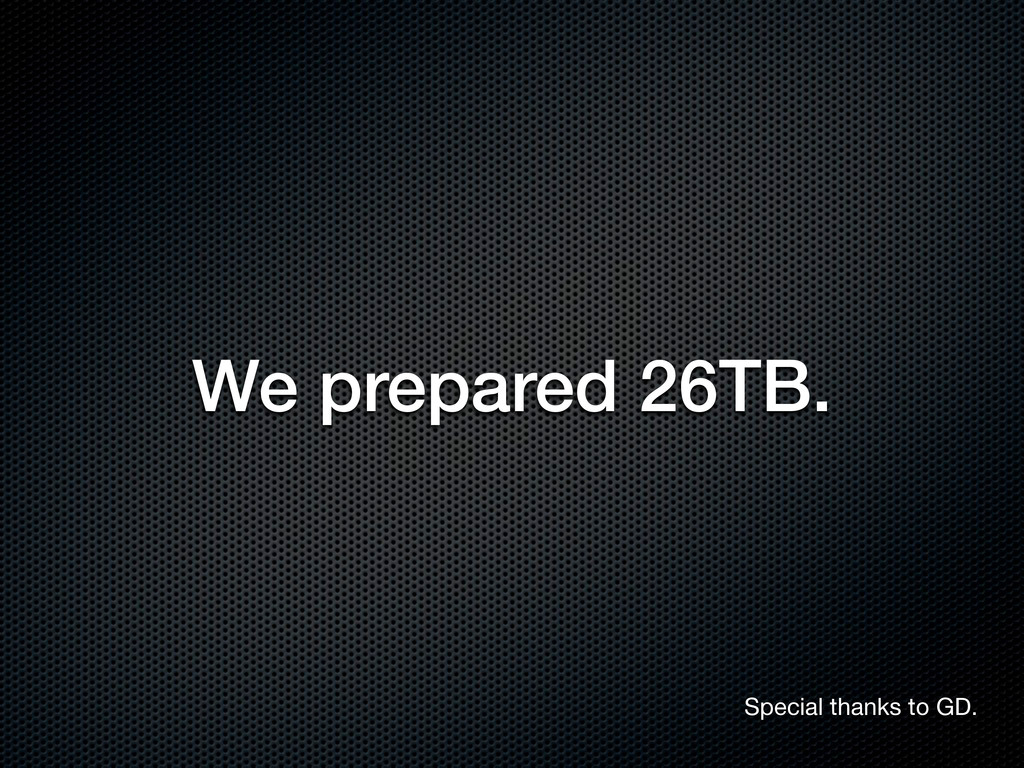 We prepared 26TB. Special thanks to GD.
