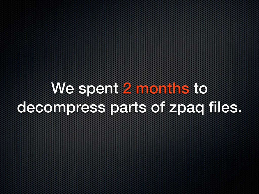 We spent 2 months to decompress parts of zpaq fi...