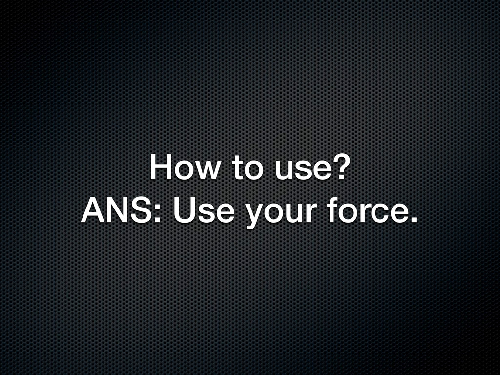 How to use? ANS: Use your force.
