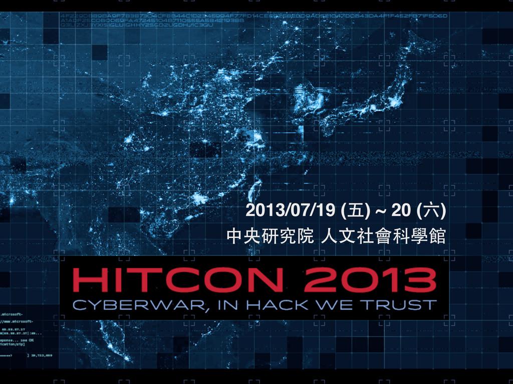 2013/07/19 (五) ~ 20 (六) 中央研究院 ⼈人⽂文社會科學館