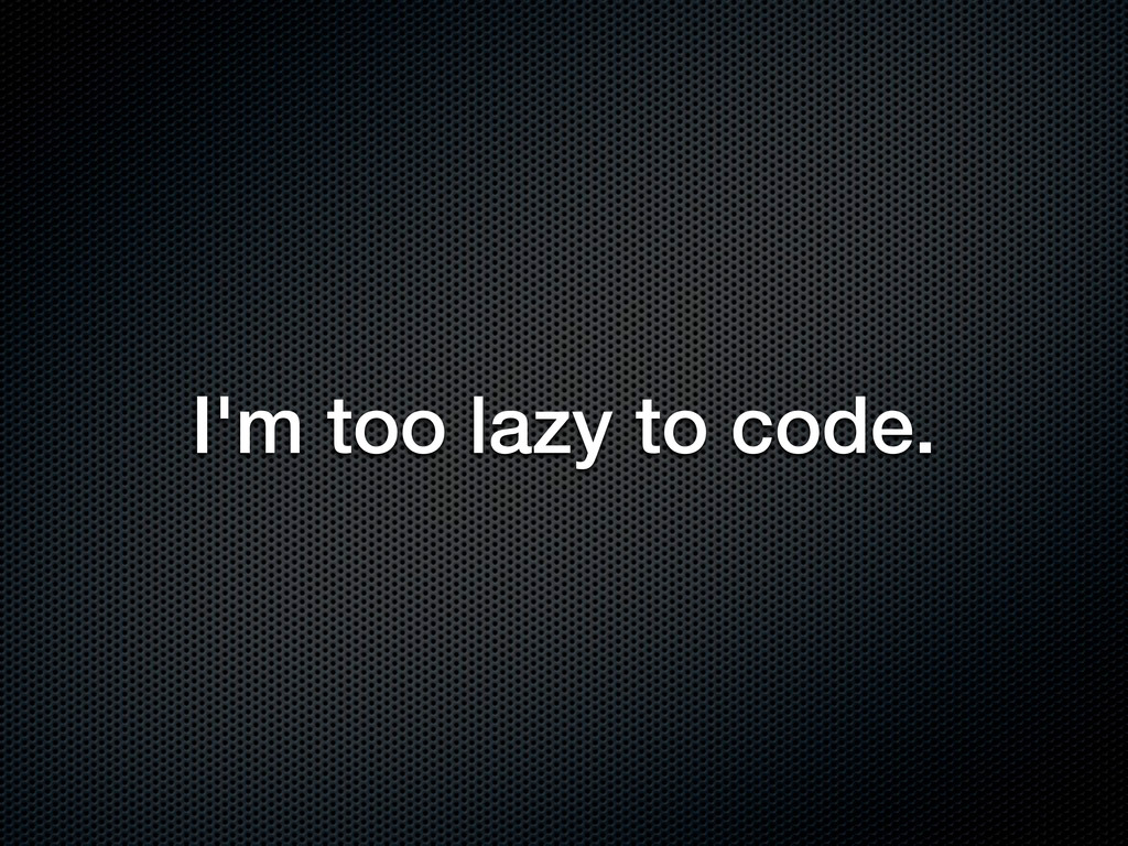 I'm too lazy to code.