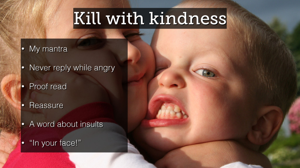 Kill with kindness • My mantra • Never reply wh...
