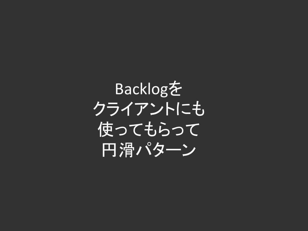 Backlogを クライアントにも 使ってもらって 円滑パターン